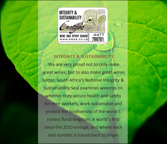We are very proud not to only make great wines, but to also make great wines better. South Africa's National Integrity & Sustainability Seal examines wineries on whether they secure health and safety for their workers, work sustainable and protect the biodiversity of the world's richest floral kingdom. A world's first since the 2010 vintage, and where each seal number is traced back to origin.