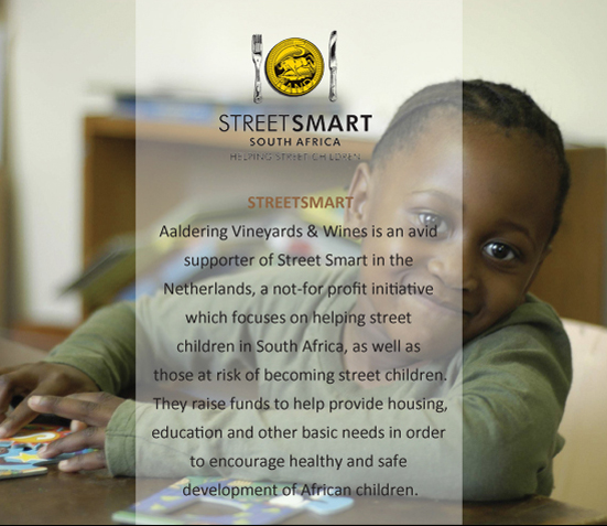 Aaldering Vineyards & Wines is an avid supporter of Street Smart in the Netherlands, a not-for profit initiative which focuses on helping street children in South Africa, as well as those at risk of becoming street children. They raise funds to help provide housing, education and other basic needs in order to encourage healthy and safe development of African children.