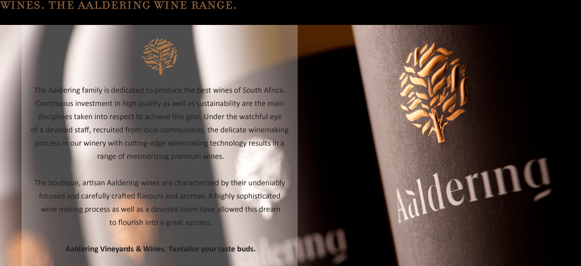The Aaldering family is dedicated to produce the best wines of South Africa. Continuous investment in high quality as well as sustainability are the main disciplines taken into respect to achieve this goal. Under the watchful eye of a devoted staff, recruited from local communities, the delicate winemaking process in our winery with cutting-edge winemaking technology results in a range of mesmerizing premium wines.   The boutique, artisan Aaldering wines are characterised by their undeniably focused and carefully crafted flavours and aromas. A highly sophisticated wine making process as well as a devoted team have allowed this dream to flourish into a great success.  Aaldering Vineyards & Wines. Tantalize your taste buds.