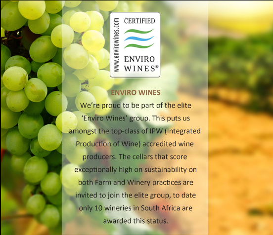 We're proud to be part of the elite 'Enviro Wines' group. This puts us amongst the top-class of IPW (Integrated Production of Wine) accredited wine producers. The cellars that score exceptionally high on sustainability on both Farm and Winery practices are invited to join the elite group, to date only 7 wineries in South Africa are awarded this status.